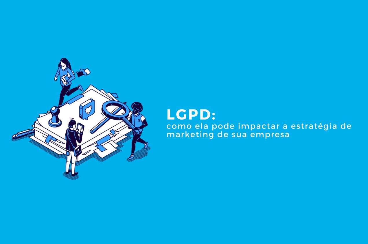 LGPD: como ela pode impactar a estratégia de marketing de sua empresa